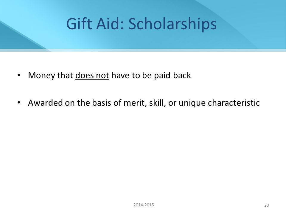 Gift Aid: Scholarships Money that does not have to be paid back Awarded on the basis of merit, skill, or unique characteristic 2014-2015 20