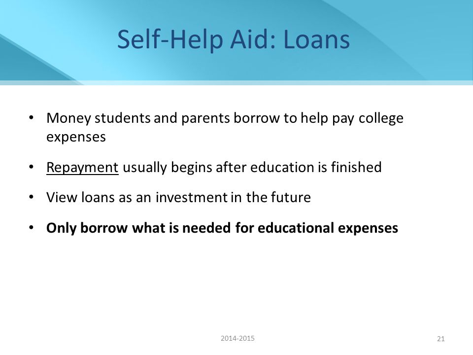 Self-Help Aid: Loans Money students and parents borrow to help pay college expenses Repayment usually begins after education is finished View loans as an investment in the future Only borrow what is needed for educational expenses 2014-2015 21