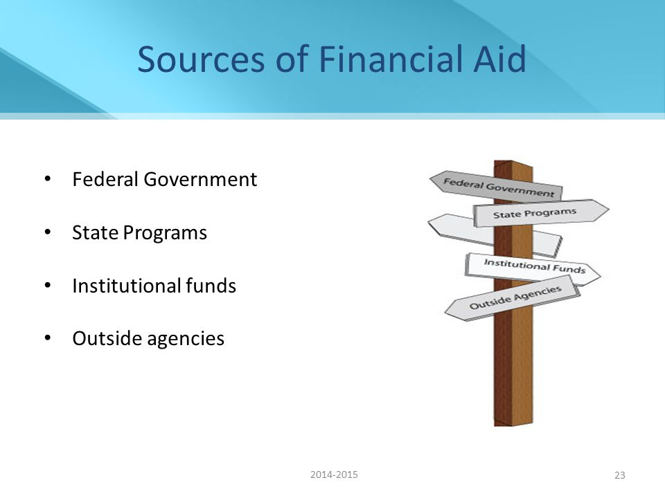 23 Sources of Financial Aid Federal Government State Programs Institutional funds Outside agencies 2014-2015