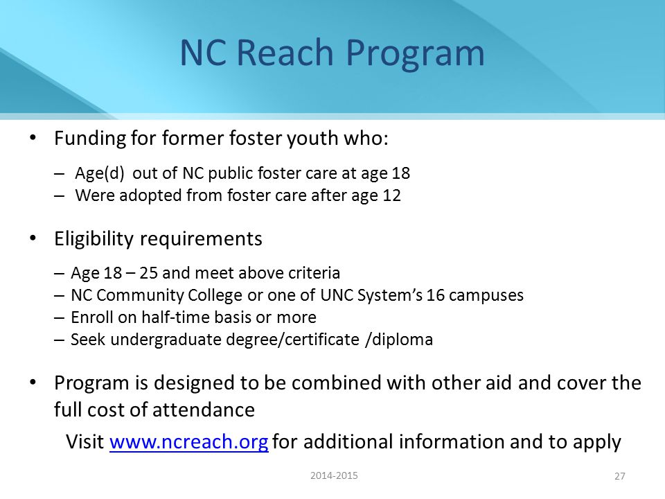 NC Reach Program Funding for former foster youth who: – Age(d) out of NC public foster care at age 18 – Were adopted from foster care after age 12 Eligibility requirements – Age 18 – 25 and meet above criteria – NC Community College or one of UNC System's 16 campuses – Enroll on half-time basis or more – Seek undergraduate degree/certificate /diploma Program is designed to be combined with other aid and cover the full cost of attendance Visit www.ncreach.org for additional information and to applywww.ncreach.org 27 2014-2015