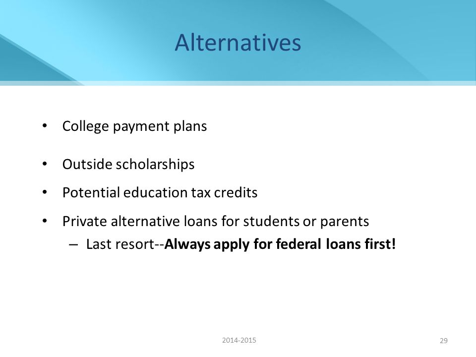 29 Alternatives College payment plans Outside scholarships Potential education tax credits Private alternative loans for students or parents – Last resort--Always apply for federal loans first.