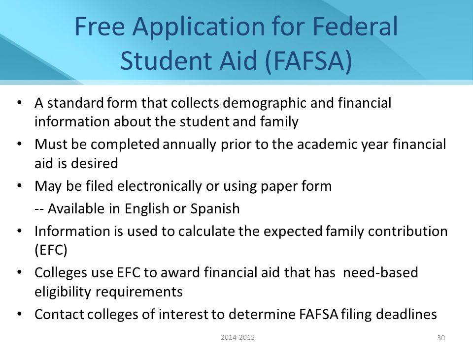 30 Free Application for Federal Student Aid (FAFSA) A standard form that collects demographic and financial information about the student and family Must be completed annually prior to the academic year financial aid is desired May be filed electronically or using paper form -- Available in English or Spanish Information is used to calculate the expected family contribution (EFC) Colleges use EFC to award financial aid that has need-based eligibility requirements Contact colleges of interest to determine FAFSA filing deadlines 2014-2015