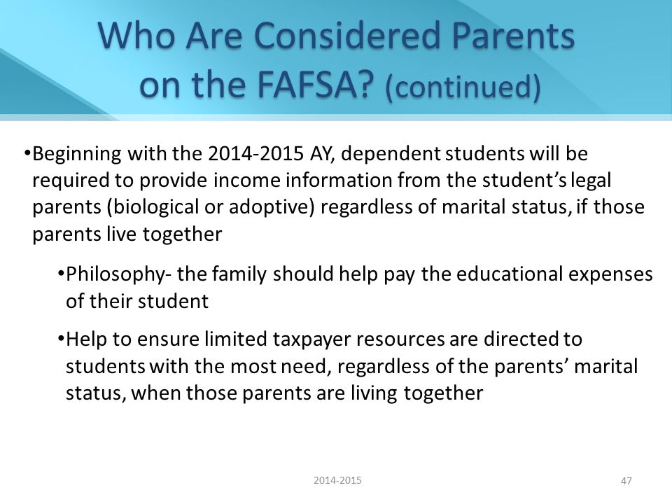 Beginning with the 2014-2015 AY, dependent students will be required to provide income information from the student's legal parents (biological or adoptive) regardless of marital status, if those parents live together Philosophy- the family should help pay the educational expenses of their student Help to ensure limited taxpayer resources are directed to students with the most need, regardless of the parents' marital status, when those parents are living together Who Are Considered Parents on the FAFSA.
