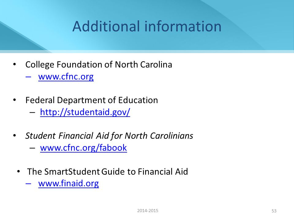 53 Additional information College Foundation of North Carolina – www.cfnc.org www.cfnc.org Federal Department of Education – http://studentaid.gov/ http://studentaid.gov/ Student Financial Aid for North Carolinians – www.cfnc.org/fabook www.cfnc.org/fabook The SmartStudent Guide to Financial Aid – www.finaid.org www.finaid.org 2014-2015