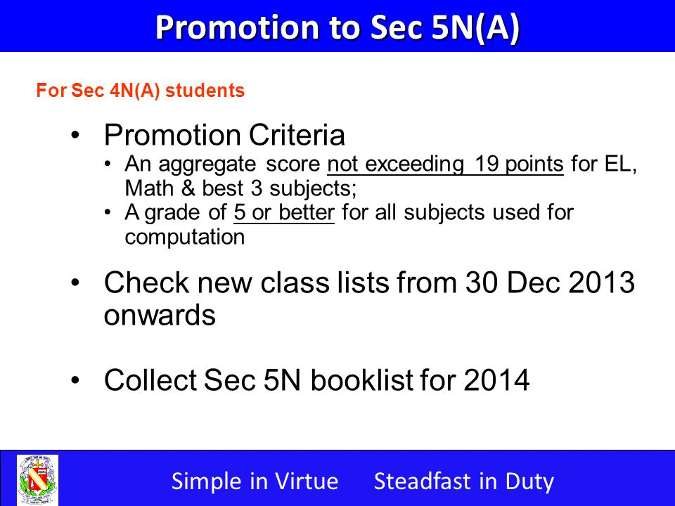 Simple in VirtueSteadfast in Duty Promotion to Sec 5N(A) For Sec 4N(A) students Promotion Criteria An aggregate score not exceeding 19 points for EL, Math & best 3 subjects; A grade of 5 or better for all subjects used for computation Check new class lists from 30 Dec 2013 onwards Collect Sec 5N booklist for 2014