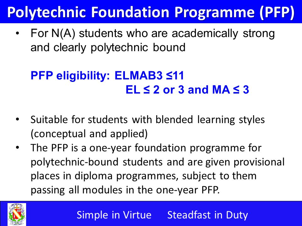 Simple in VirtueSteadfast in Duty Polytechnic Foundation Programme (PFP) For N(A) students who are academically strong and clearly polytechnic bound PFP eligibility: ELMAB3 ≤11 EL ≤ 2 or 3 and MA ≤ 3 Suitable for students with blended learning styles (conceptual and applied) The PFP is a one-year foundation programme for polytechnic-bound students and are given provisional places in diploma programmes, subject to them passing all modules in the one-year PFP.