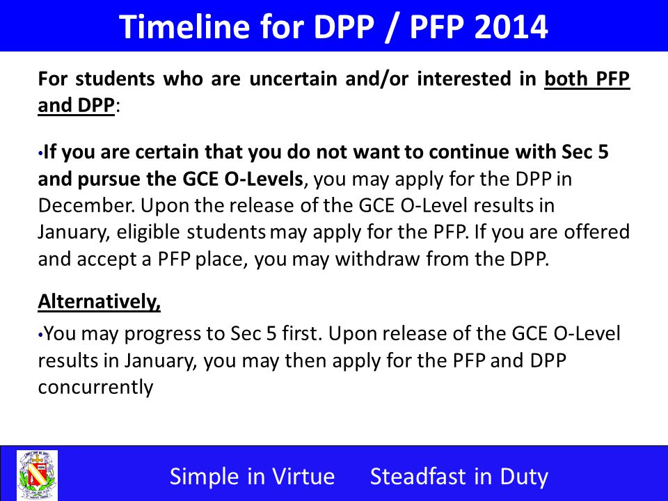 Simple in VirtueSteadfast in Duty Timeline for DPP / PFP 2014 For students who are uncertain and/or interested in both PFP and DPP: If you are certain that you do not want to continue with Sec 5 and pursue the GCE O-Levels, you may apply for the DPP in December.
