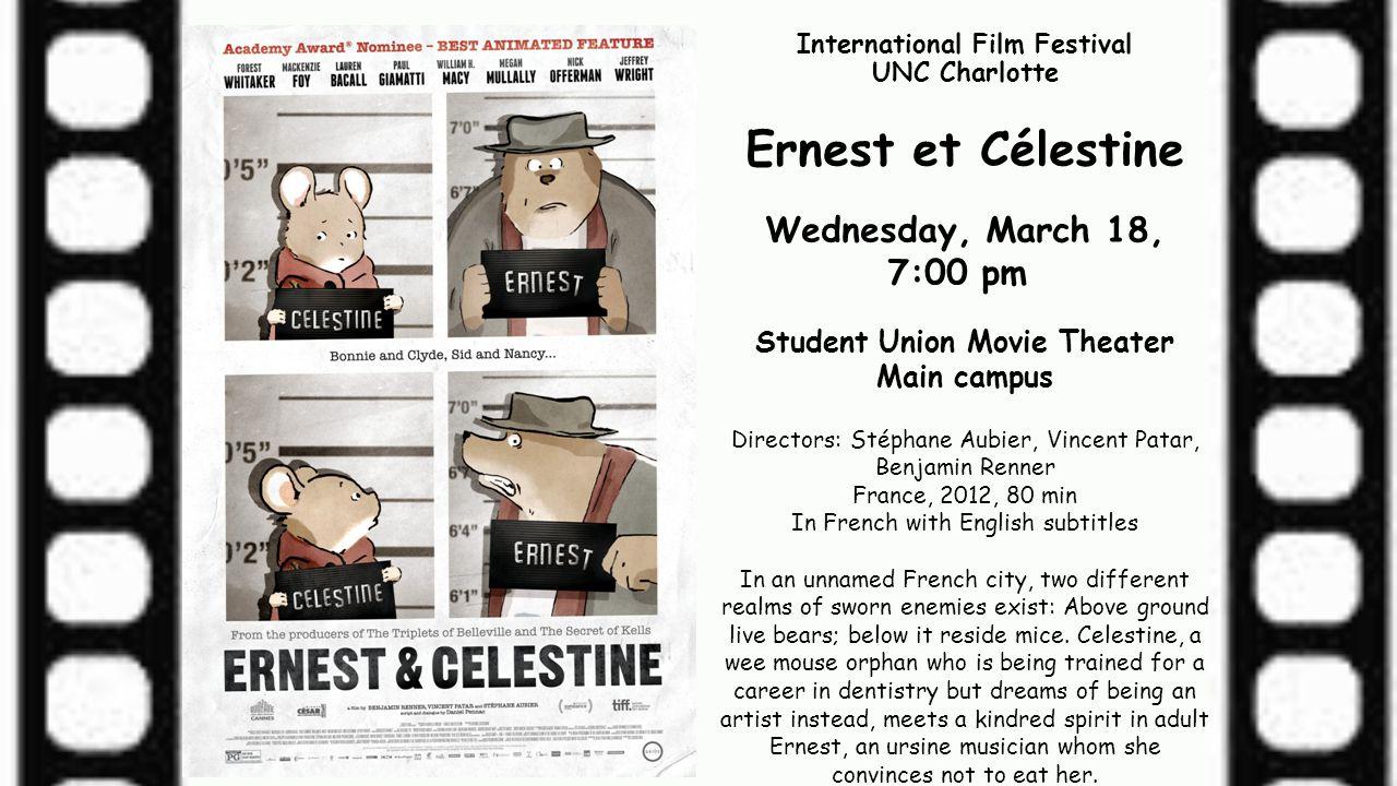 International Film Festival UNC Charlotte Ernest et Célestine Wednesday, March 18, 7:00 pm Student Union Movie Theater Main campus Directors: Stéphane
