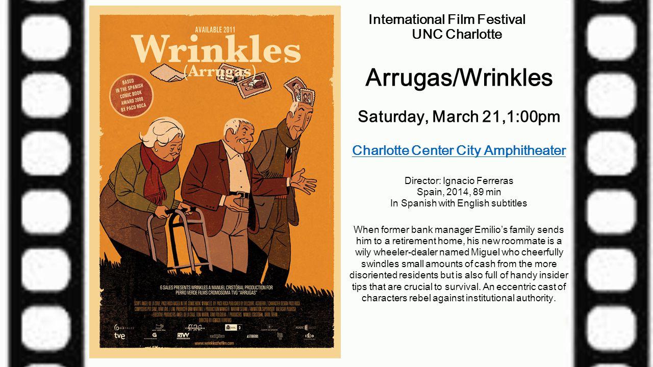 International Film Festival UNC Charlotte Arrugas/Wrinkles Saturday, March 21,1:00pm Charlotte Center City Amphitheater Director: Ignacio Ferreras Spa