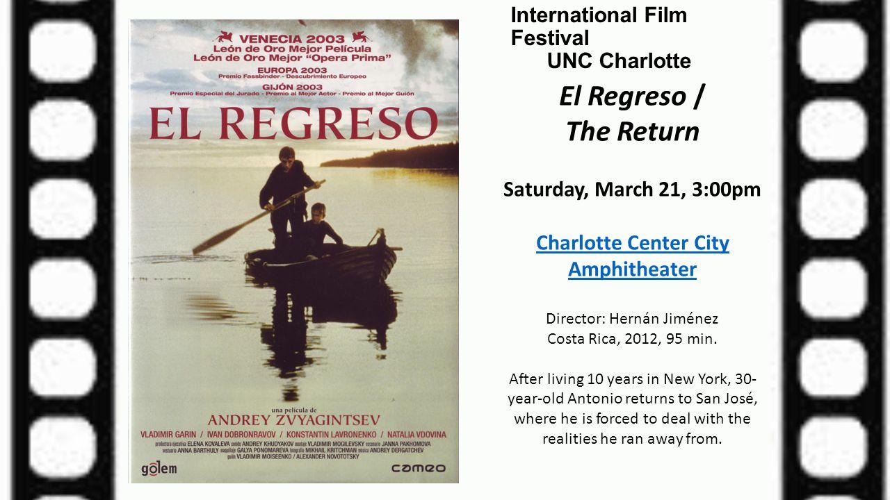 International Film Festival UNC Charlotte El Regreso / The Return Saturday, March 21, 3:00pm Charlotte Center City Amphitheater Director: Hernán Jimén