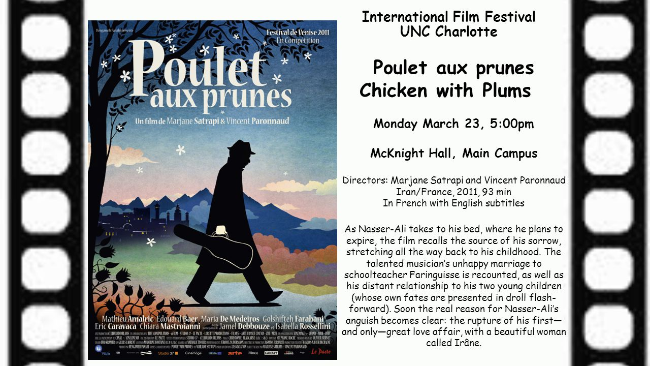 International Film Festival UNC Charlotte Poulet aux prunes Chicken with Plums Monday March 23, 5:00pm McKnight Hall, Main Campus Directors: Marjane S