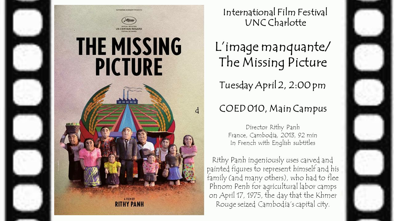 International Film Festival UNC Charlotte L'image manquante/ The Missing Picture Tuesday April 2, 2:00 pm COED 010, Main Campus Director Rithy Panh Fr