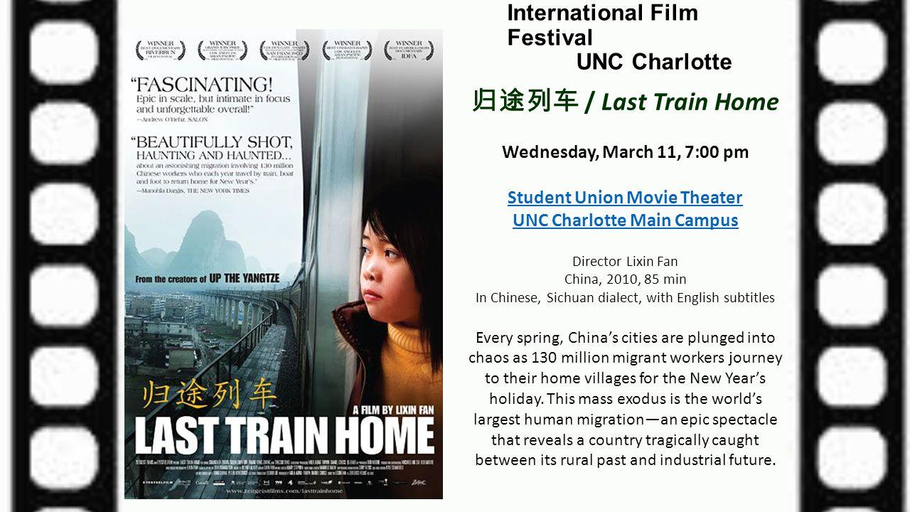 International Film Festival UNC Charlotte 归途列车 / Last Train Home Wednesday, March 11, 7:00 pm Student Union Movie Theater UNC Charlotte Main Campus Di