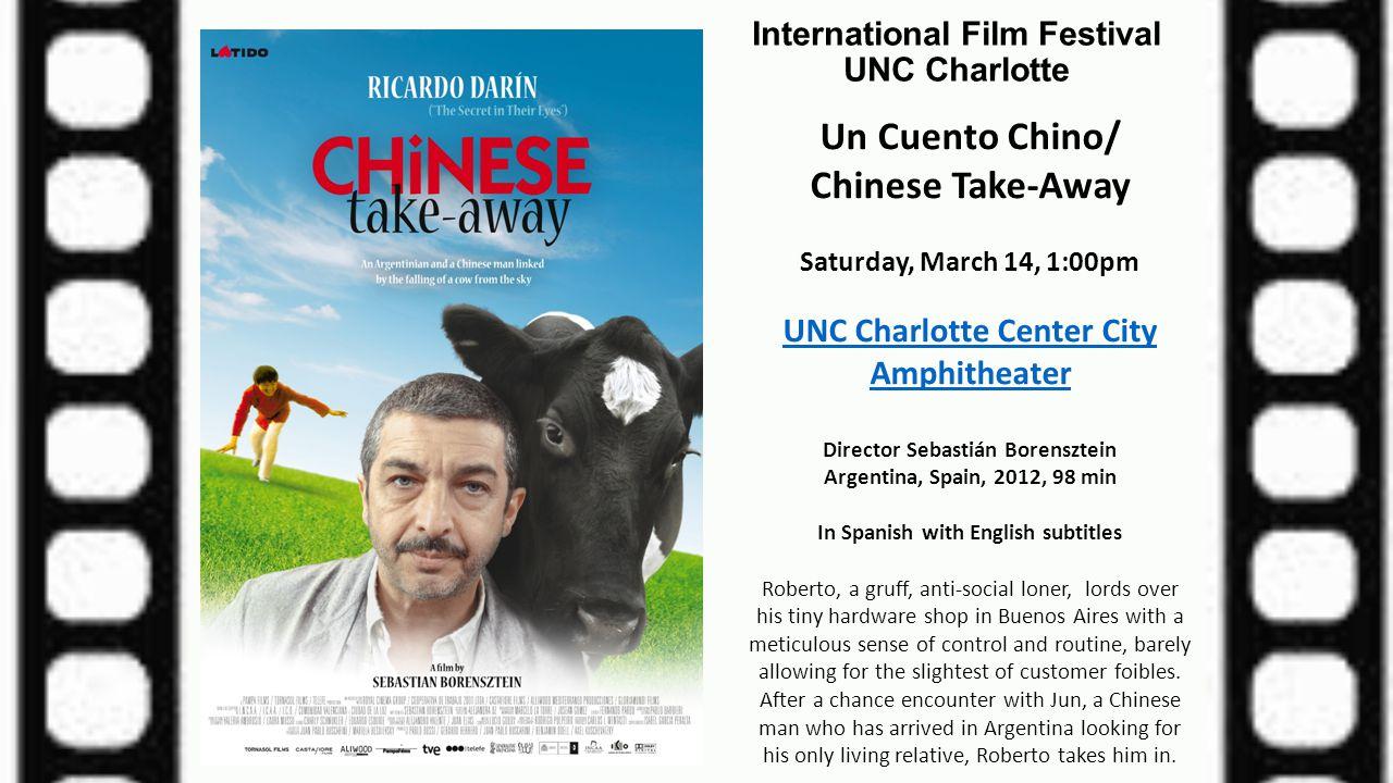 International Film Festival UNC Charlotte Un Cuento Chino/ Chinese Take-Away Saturday, March 14, 1:00pm UNC Charlotte Center City Amphitheater Directo
