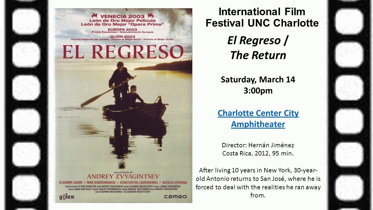 International Film Festival UNC Charlotte El Regreso / The Return Saturday, March 14 3:00pm Charlotte Center City Amphitheater Director: Hernán Jiméne