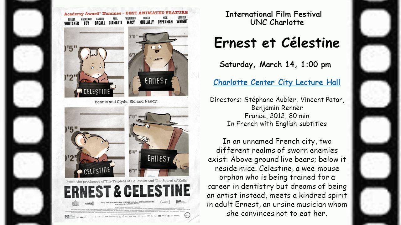 International Film Festival UNC Charlotte Ernest et Célestine Saturday, March 14, 1:00 pm Charlotte Center City Lecture Hall Directors: Stéphane Aubie