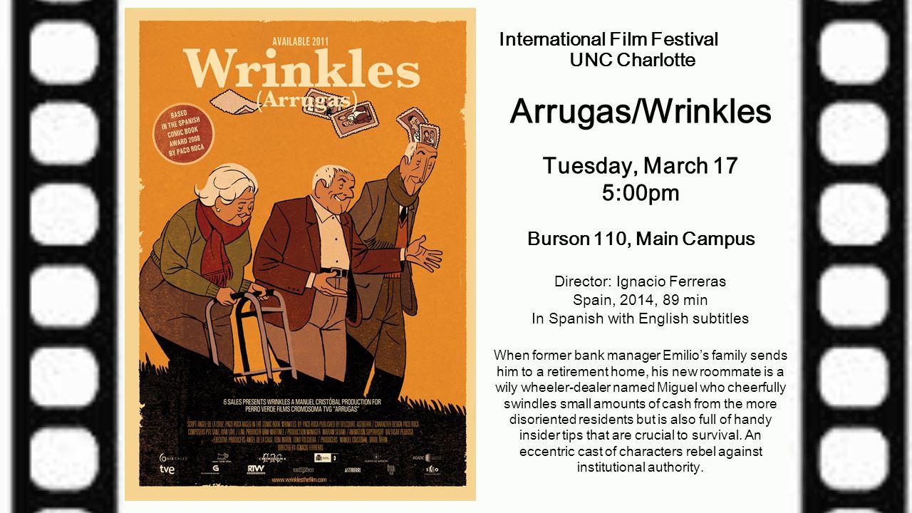 International Film Festival UNC Charlotte Arrugas/Wrinkles Tuesday, March 17 5:00pm Burson 110, Main Campus Director: Ignacio Ferreras Spain, 2014, 89