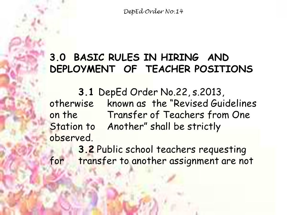 3.0 BASIC RULES IN HIRING AND DEPLOYMENT OF TEACHER POSITIONS 3.1 DepEd Order No.22, s.2013, otherwise known as the Revised Guidelines on the Transfer of Teachers from One Station to Another shall be strictly observed.