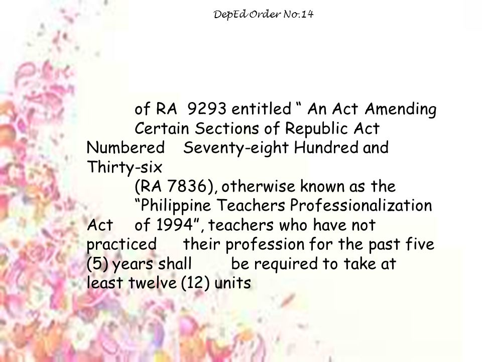 of RA 9293 entitled An Act Amending Certain Sections of Republic Act Numbered Seventy-eight Hundred and Thirty-six (RA 7836), otherwise known as the Philippine Teachers Professionalization Act of 1994 , teachers who have not practiced their profession for the past five (5) years shall be required to take at least twelve (12) units DepEd Order No.14