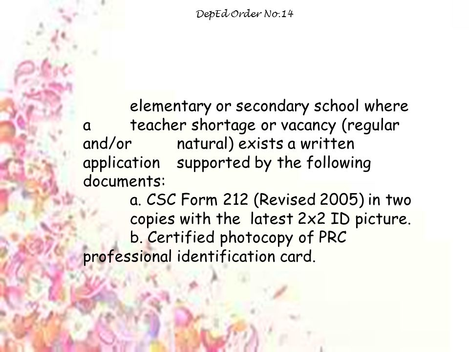 DepEd Order No.14 elementary or secondary school where a teacher shortage or vacancy (regular and/or natural) exists a written application supported by the following documents: a.
