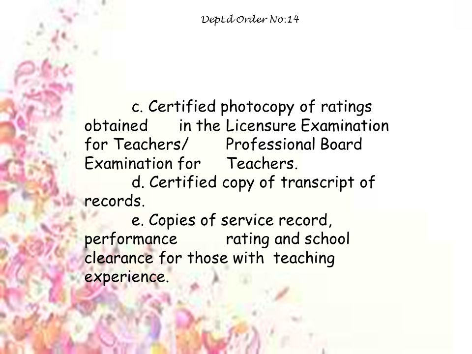 DepEd Order No.14 c. Certified photocopy of ratings obtained in the Licensure Examination for Teachers/ Professional Board Examination for Teachers. d