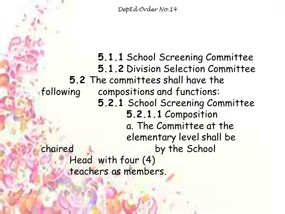 DepEd Order No.14 5.1.1 School Screening Committee 5.1.2 Division Selection Committee 5.2 The committees shall have the following compositions and functions: 5.2.1 School Screening Committee 5.2.1.1 Composition a.