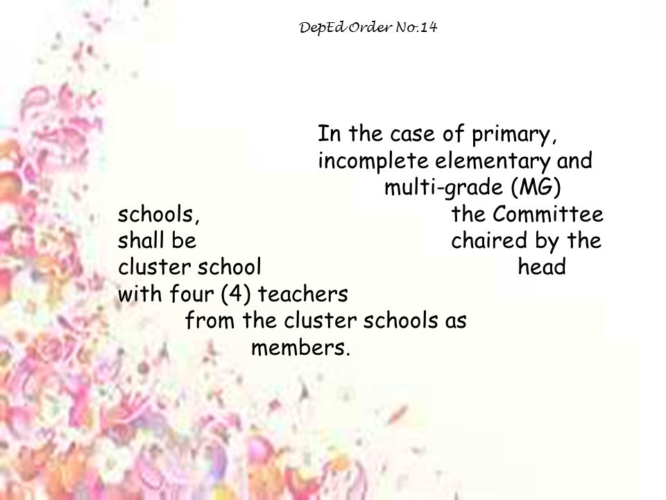 DepEd Order No.14 In the case of primary, incomplete elementary and multi-grade (MG) schools, the Committee shall be chaired by the cluster school head with four (4) teachers from the cluster schools as members.