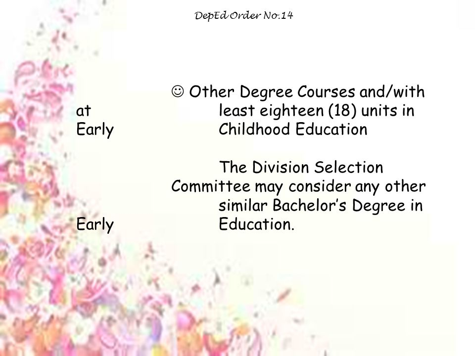 DepEd Order No.14 Other Degree Courses and/with at least eighteen (18) units in Early Childhood Education The Division Selection Committee may consider any other similar Bachelor's Degree in Early Education.