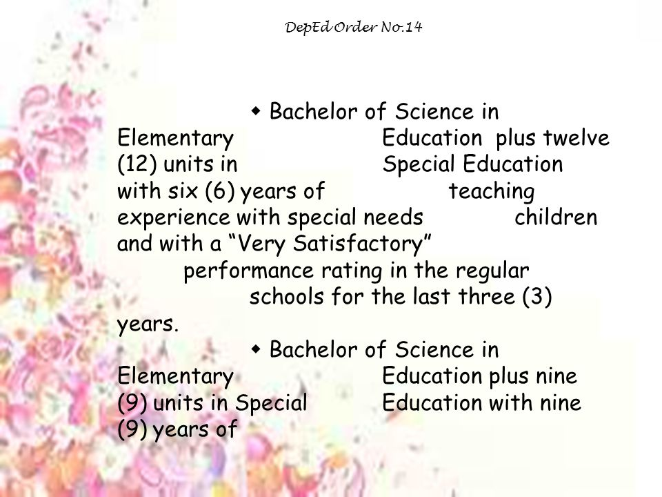 DepEd Order No.14  Bachelor of Science in Elementary Education plus twelve (12) units in Special Education with six (6) years of teaching experience with special needs children and with a Very Satisfactory performance rating in the regular schools for the last three (3) years.