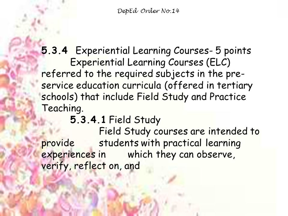 DepEd Order No.14 5.3.4 Experiential Learning Courses- 5 points Experiential Learning Courses (ELC) referred to the required subjects in the pre- service education curricula (offered in tertiary schools) that include Field Study and Practice Teaching.