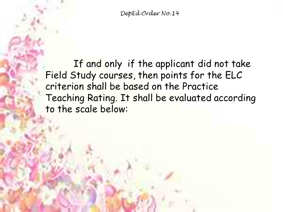 DepEd Order No.14 If and only if the applicant did not take Field Study courses, then points for the ELC criterion shall be based on the Practice Teaching Rating.