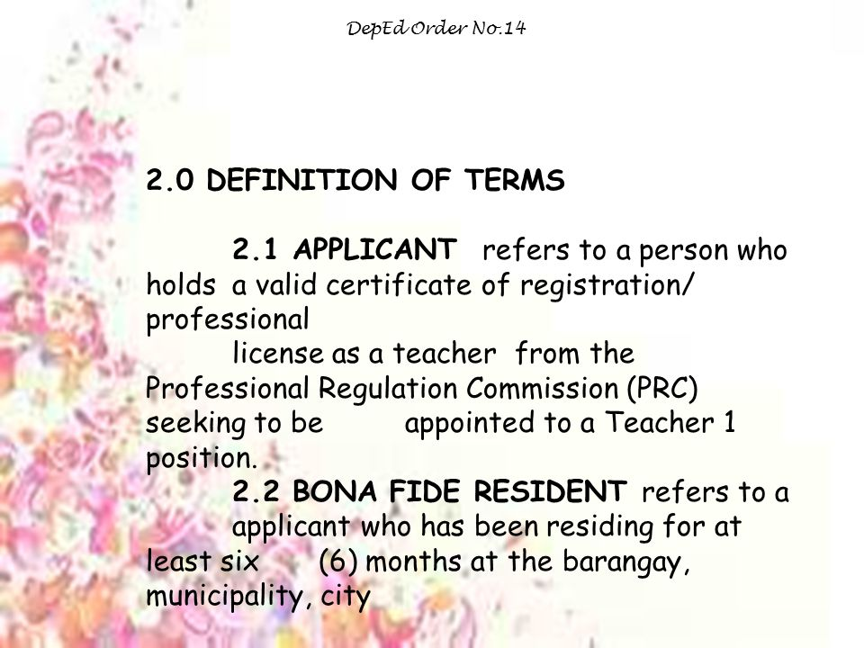 DepEd Order No.14 2.0 DEFINITION OF TERMS 2.1 APPLICANT refers to a person who holds a valid certificate of registration/ professional license as a teacher from the Professional Regulation Commission (PRC) seeking to be appointed to a Teacher 1 position.