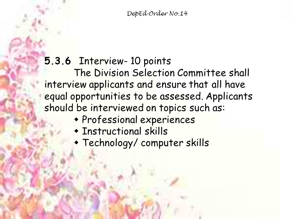 DepEd Order No.14 5.3.6 Interview- 10 points The Division Selection Committee shall interview applicants and ensure that all have equal opportunities to be assessed.