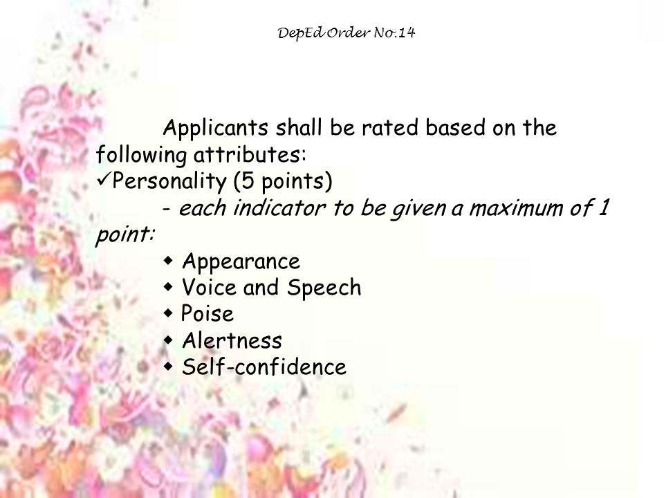 DepEd Order No.14 Applicants shall be rated based on the following attributes: Personality (5 points) - each indicator to be given a maximum of 1 point:  Appearance  Voice and Speech  Poise  Alertness  Self-confidence