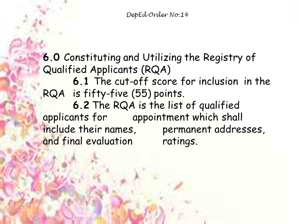 DepEd Order No.14 6.0 Constituting and Utilizing the Registry of Qualified Applicants (RQA) 6.1 The cut-off score for inclusion in the RQA is fifty-five (55) points.