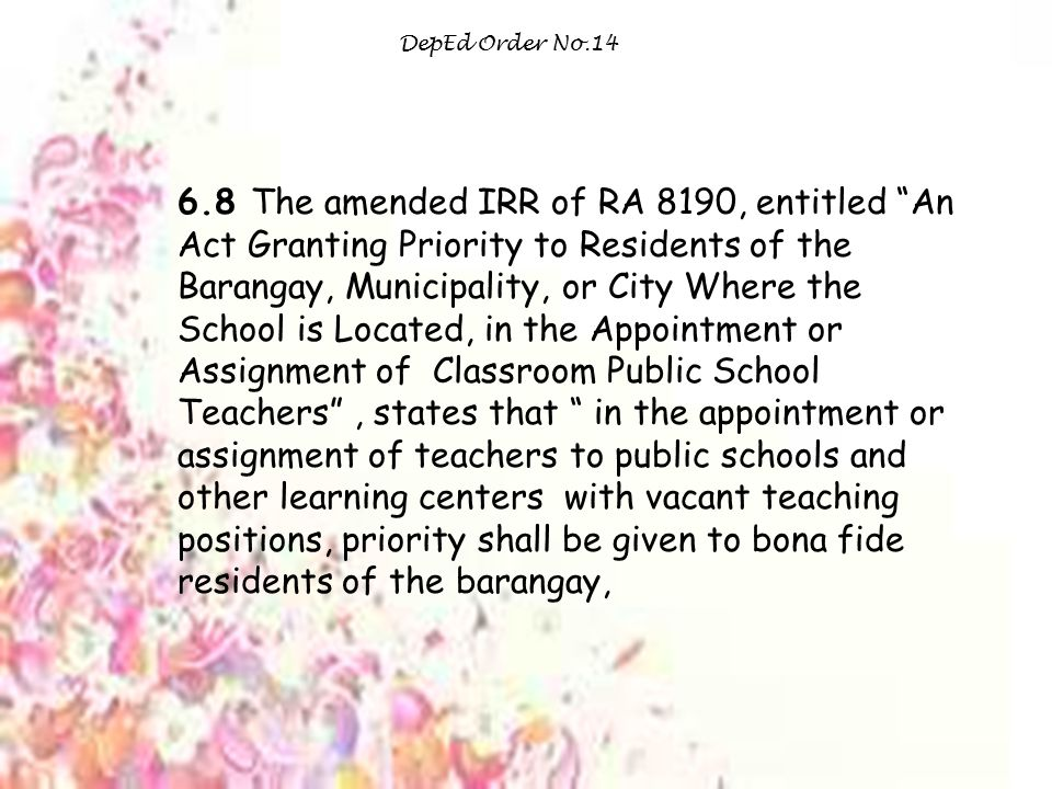 DepEd Order No.14 6.8 The amended IRR of RA 8190, entitled An Act Granting Priority to Residents of the Barangay, Municipality, or City Where the School is Located, in the Appointment or Assignment of Classroom Public School Teachers , states that in the appointment or assignment of teachers to public schools and other learning centers with vacant teaching positions, priority shall be given to bona fide residents of the barangay,