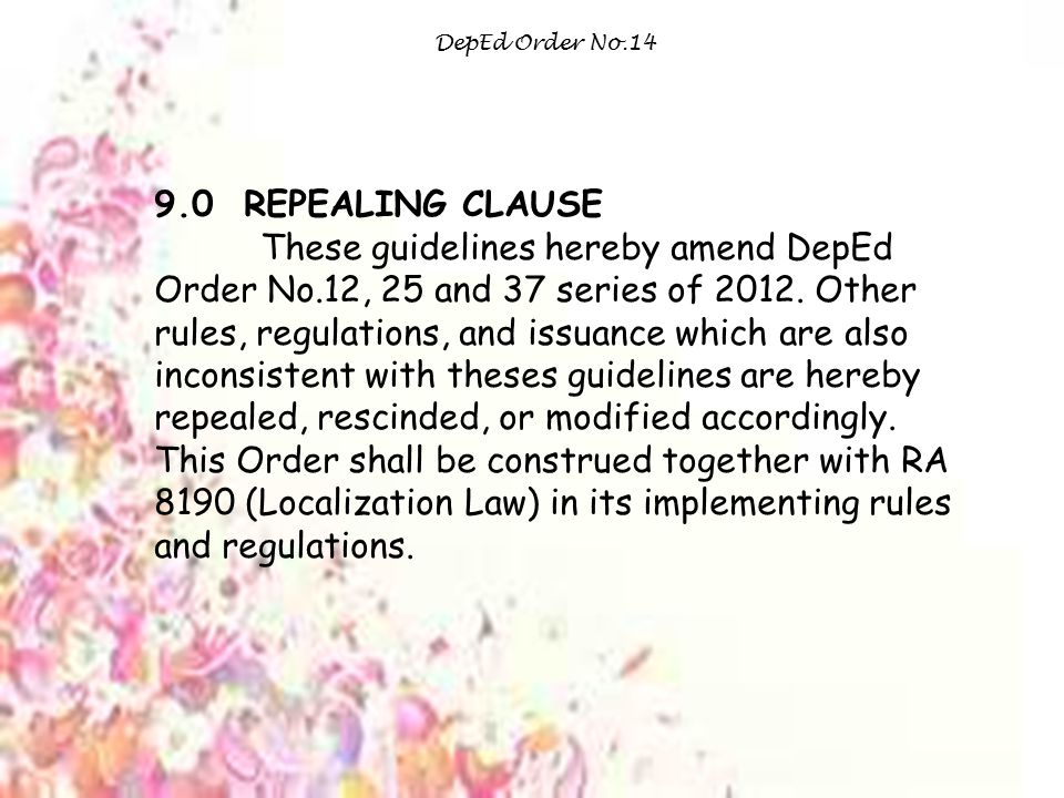 DepEd Order No.14 9.0 REPEALING CLAUSE These guidelines hereby amend DepEd Order No.12, 25 and 37 series of 2012.