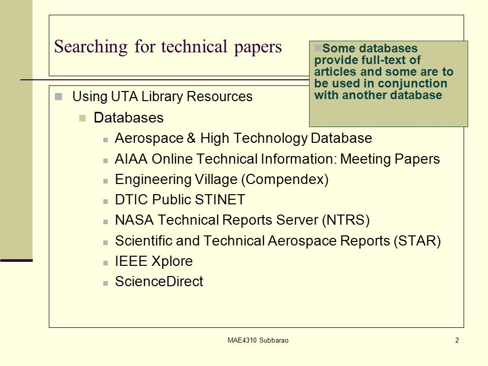 Searching for technical papers Using UTA Library Resources Databases Aerospace & High Technology Database AIAA Online Technical Information: Meeting Papers Engineering Village (Compendex) DTIC Public STINET NASA Technical Reports Server (NTRS) Scientific and Technical Aerospace Reports (STAR) IEEE Xplore ScienceDirect MAE4310 Subbarao2 Some databases provide full-text of articles and some are to be used in conjunction with another database
