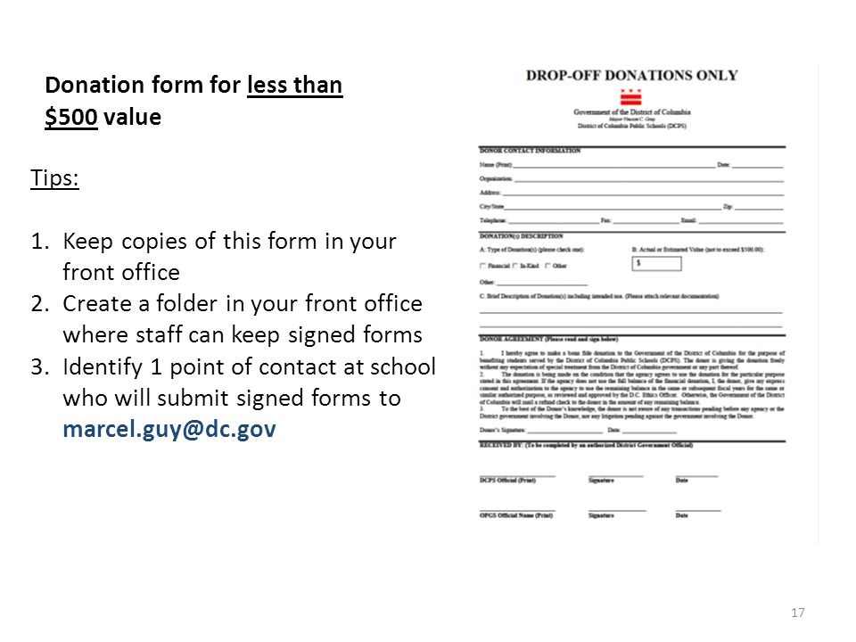 Donation form for less than $500 value Tips: 1.Keep copies of this form in your front office 2.Create a folder in your front office where staff can keep signed forms 3.Identify 1 point of contact at school who will submit signed forms to marcel.guy@dc.gov 17