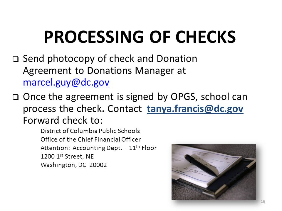 PROCESSING OF CHECKS  Send photocopy of check and Donation Agreement to Donations Manager at marcel.guy@dc.gov marcel.guy@dc.gov  Once the agreement is signed by OPGS, school can process the check.