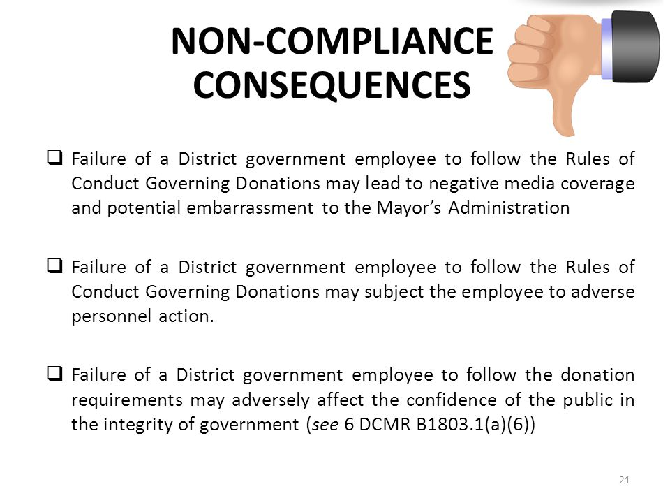 NON-COMPLIANCE CONSEQUENCES  Failure of a District government employee to follow the Rules of Conduct Governing Donations may lead to negative media coverage and potential embarrassment to the Mayor's Administration  Failure of a District government employee to follow the Rules of Conduct Governing Donations may subject the employee to adverse personnel action.