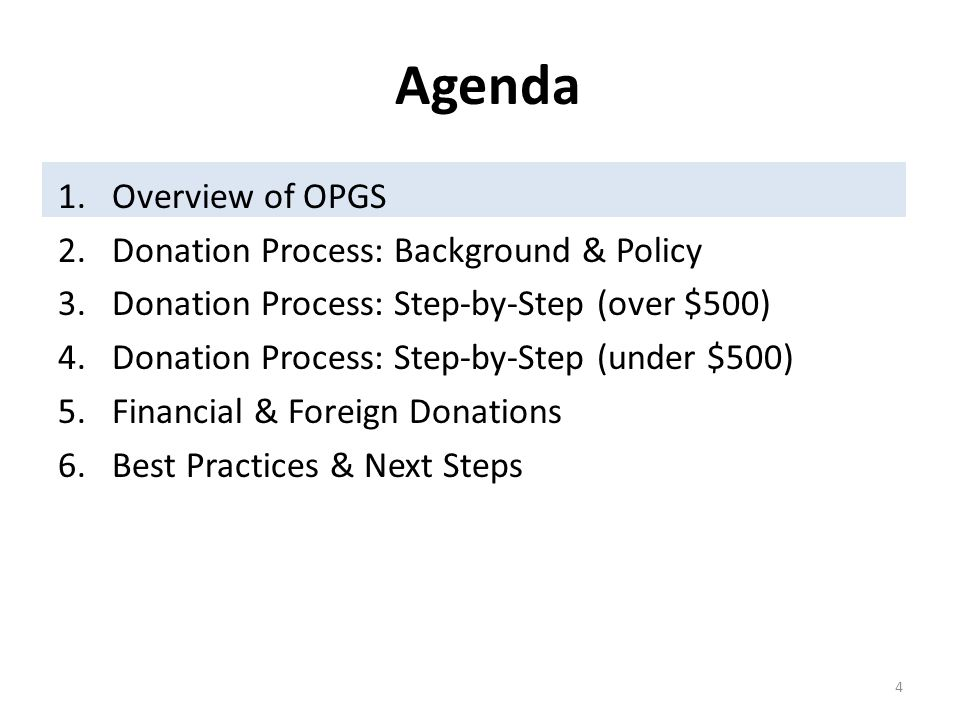Agenda 1.Overview of OPGS 2.Donation Process: Background & Policy 3.Donation Process: Step-by-Step (over $500) 4.Donation Process: Step-by-Step (under $500) 5.Financial & Foreign Donations 6.Best Practices & Next Steps 4