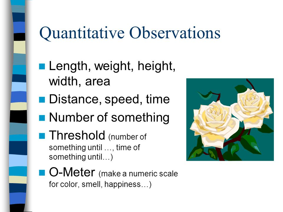 Quantitative Observations Length, weight, height, width, area Distance, speed, time Number of something Threshold (number of something until …, time o