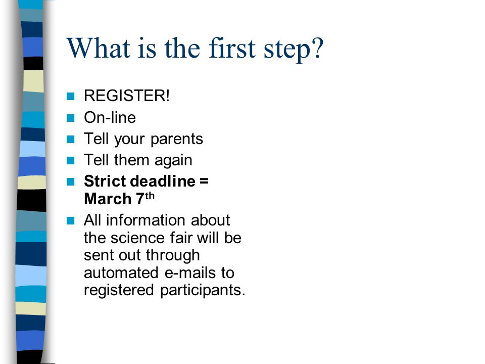 What is the first step? REGISTER! On-line Tell your parents Tell them again Strict deadline = March 7 th All information about the science fair will b