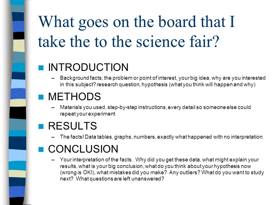 What goes on the board that I take the to the science fair? INTRODUCTION –Background facts, the problem or point of interest, your big idea, why are y