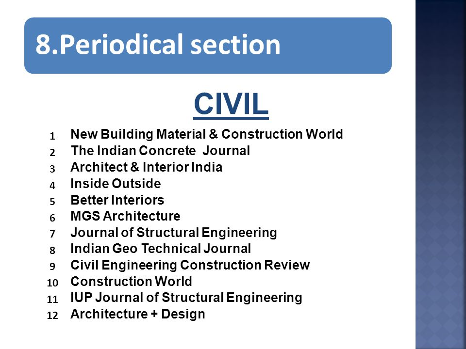 8.Periodical section CIVIL 1 New Building Material & Construction World 2 The Indian Concrete Journal 3 Architect & Interior India 4 Inside Outside 5 Better Interiors 6 MGS Architecture 7 Journal of Structural Engineering 8 Indian Geo Technical Journal 9 Civil Engineering Construction Review 10 Construction World 11 IUP Journal of Structural Engineering 12 Architecture + Design