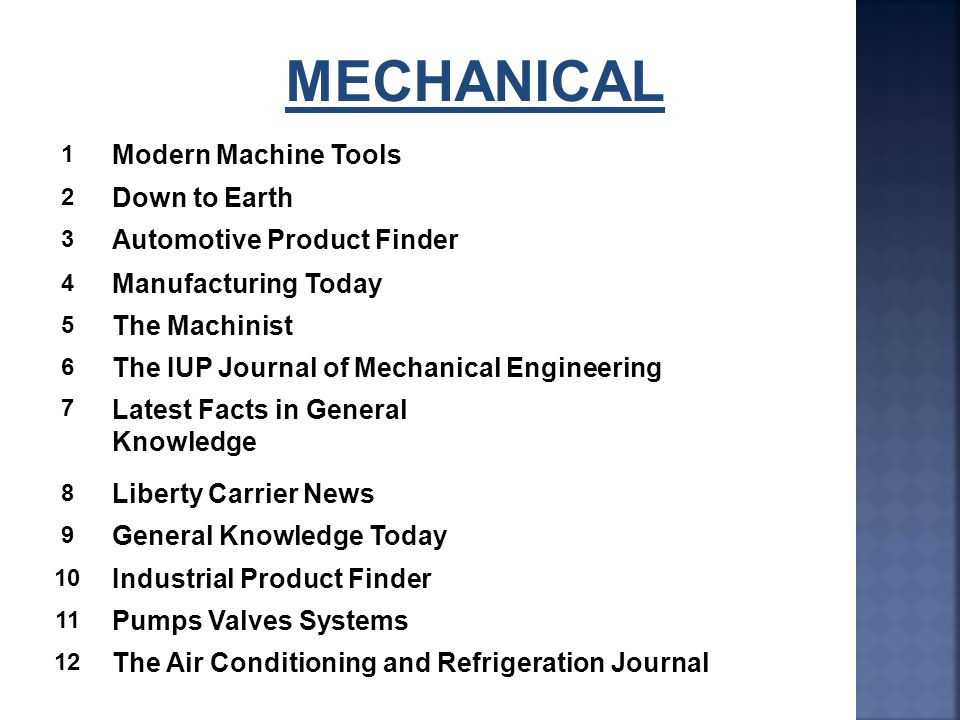 MECHANICAL 1 Modern Machine Tools 2 Down to Earth 3 Automotive Product Finder 4 Manufacturing Today 5 The Machinist 6 The IUP Journal of Mechanical Engineering 7 Latest Facts in General Knowledge 8 Liberty Carrier News 9 General Knowledge Today 10 Industrial Product Finder 11 Pumps Valves Systems 12 The Air Conditioning and Refrigeration Journal