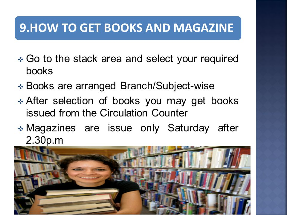 9.HOW TO GET BOOKS AND MAGAZINE  Go to the stack area and select your required books  Books are arranged Branch/Subject-wise  After selection of books you may get books issued from the Circulation Counter  Magazines are issue only Saturday after 2.30p.m