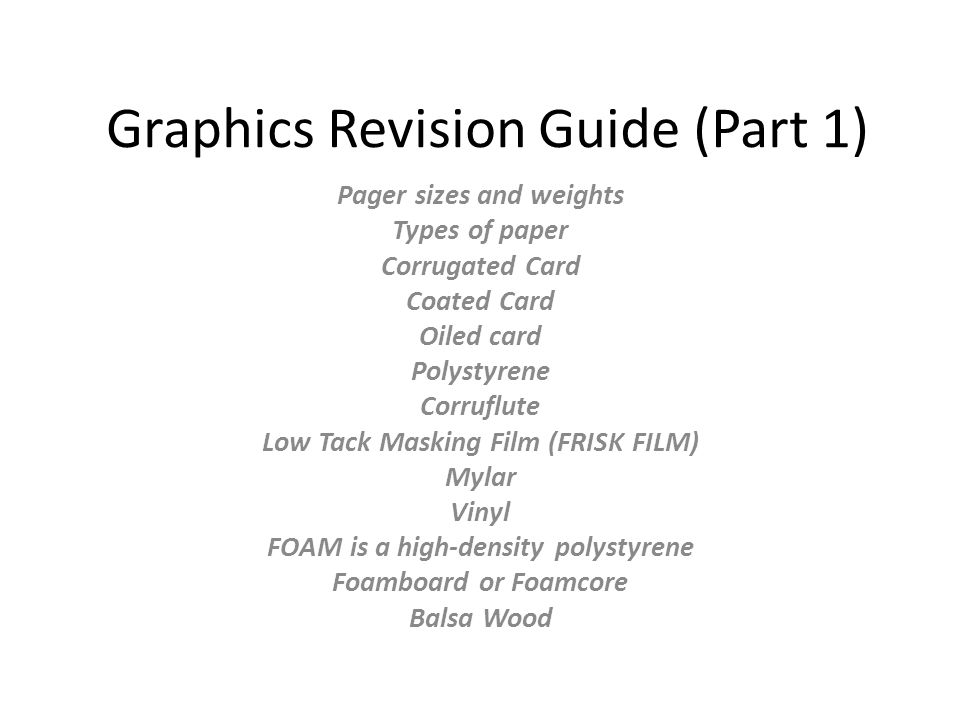 Graphics Revision Guide (Part 1) Pager sizes and weights Types of paper Corrugated Card Coated Card Oiled card Polystyrene Corruflute Low Tack Masking Film (FRISK FILM) Mylar Vinyl FOAM is a high-density polystyrene Foamboard or Foamcore Balsa Wood