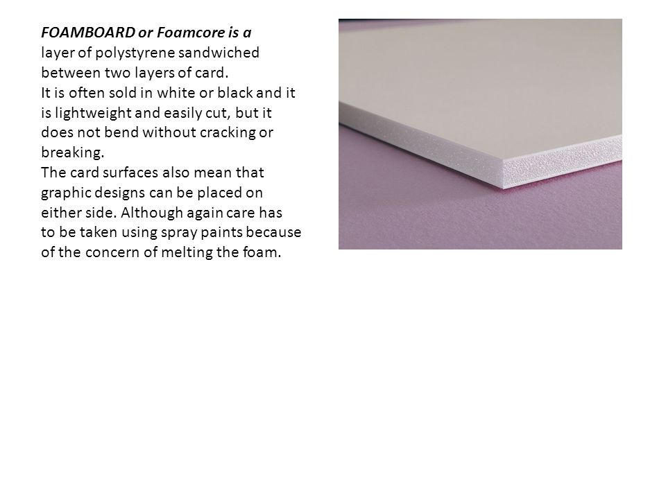 FOAMBOARD or Foamcore is a layer of polystyrene sandwiched between two layers of card. It is often sold in white or black and it is lightweight and ea